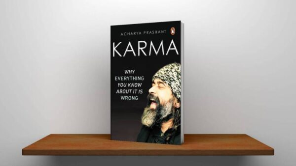 Karma Why Everything You Know About It Is Wrong By Acharya Prashant PDF